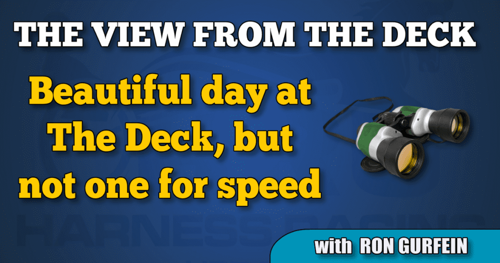 Beautiful day at The Deck, but not one for speed